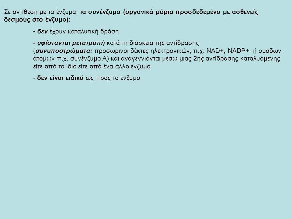 Σε αντίθεση με τα ένζυμα, τα συνένζυμα (οργανικά μόρια προσδεδεμένα με ασθενείς δεσμούς στο ένζυμο): - δεν έχουν καταλυτική δράση - υφίστανται μετατρο