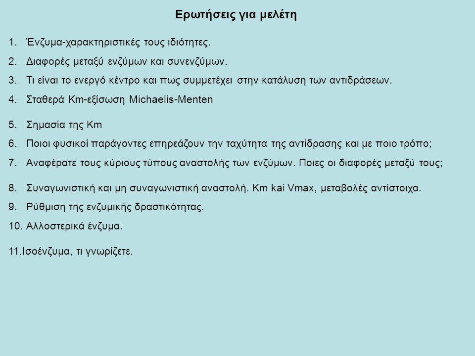 Ερωτήσεις για μελέτη 1.Ένζυμα-χαρακτηριστικές τους ιδιότητες. 2.Διαφορές μεταξύ ενζύμων και συνενζύμων. 3.Τι είναι το ενεργό κέντρο και πως συμμετέχει