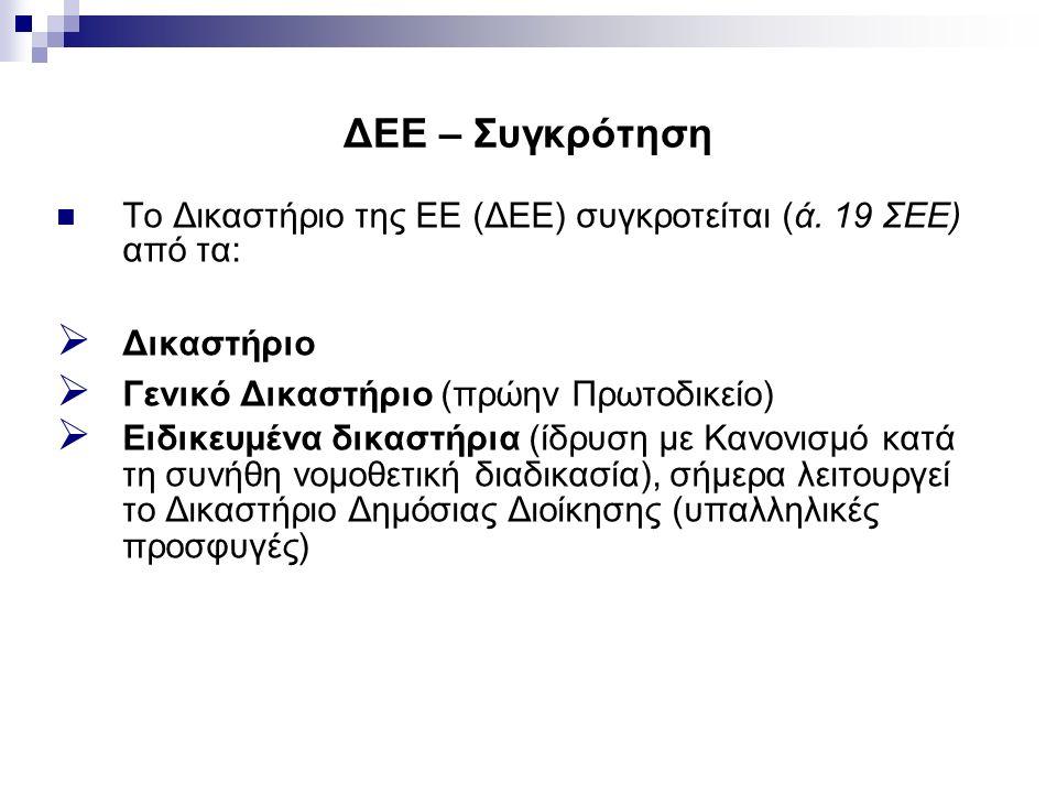 ΔΕΕ – Συγκρότηση Το Δικαστήριο της ΕΕ (ΔΕΕ) συγκροτείται (ά. 19 ΣΕΕ) από τα:  Δικαστήριο  Γενικό Δικαστήριο (πρώην Πρωτοδικείο)  Ειδικευμένα δικαστ