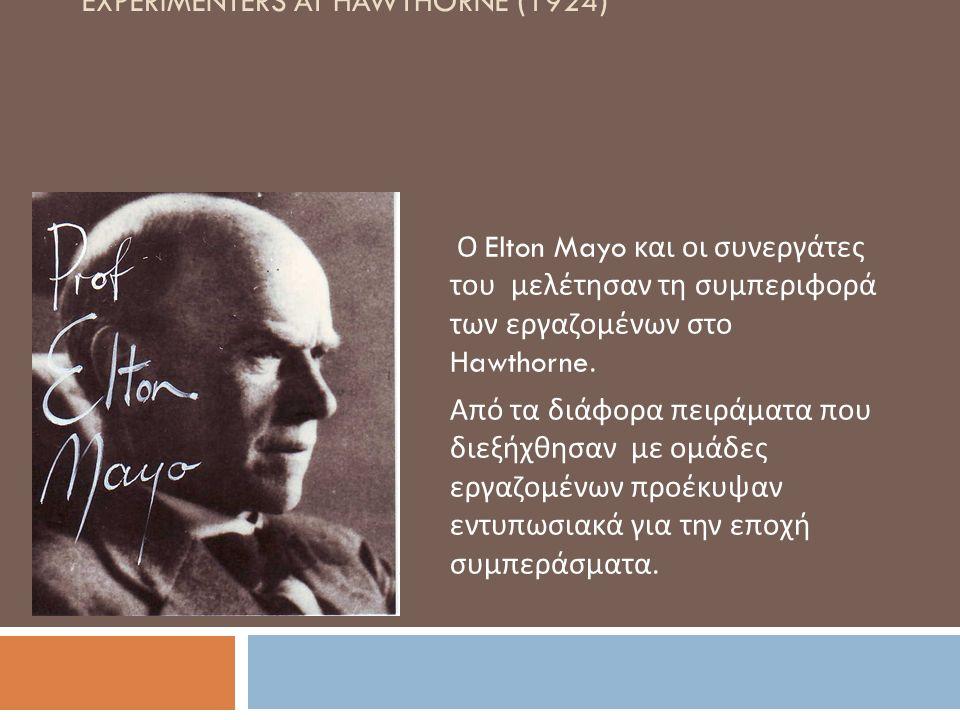 EXPERIMENTERS AT HAWTHORNE (1924) Ο Elton Mayo και οι συνεργάτες του μελέτησαν τη συμπεριφορά των εργαζομένων στο Hawthorne. Από τα διάφορα πειράματα