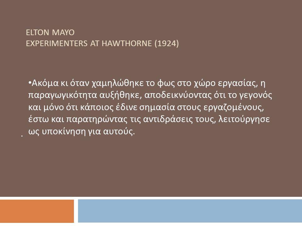 ELTON MAYO EXPERIMENTERS AT HAWTHORNE (1924). Ακόμα κι όταν χαμηλώθηκε το φως στο χώρο εργασίας, η παραγωγικότητα αυξήθηκε, αποδεικνύοντας ότι το γεγο