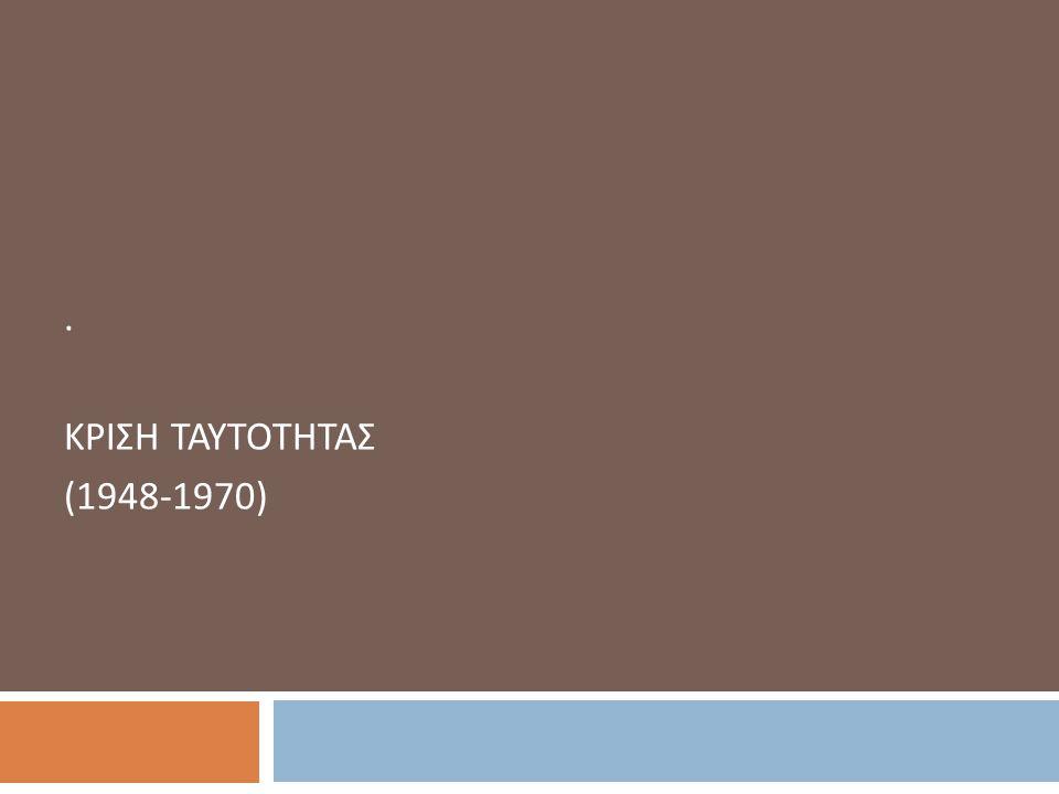 . ΚΡΙΣΗ ΤΑΥΤΟΤΗΤΑΣ (1948-1970)