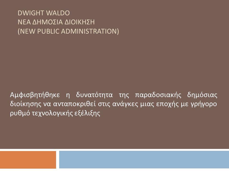 DWIGHT WALDO ΝΕΑ ΔΗΜΟΣΙΑ ΔΙΟΙΚΗΣΗ (NEW PUBLIC ADMINISTRATION) Αμφισβητήθηκε η δυνατότητα της παραδοσιακής δημόσιας διοίκησης να ανταποκριθεί στις ανάγκες μιας εποχής με γρήγορο ρυθμό τεχνολογικής εξέλιξης