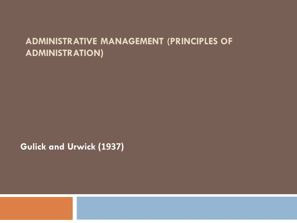 ADMINISTRATIVE MANAGEMENT (PRINCIPLES OF ADMINISTRATION) Gulick and Urwick (1937)