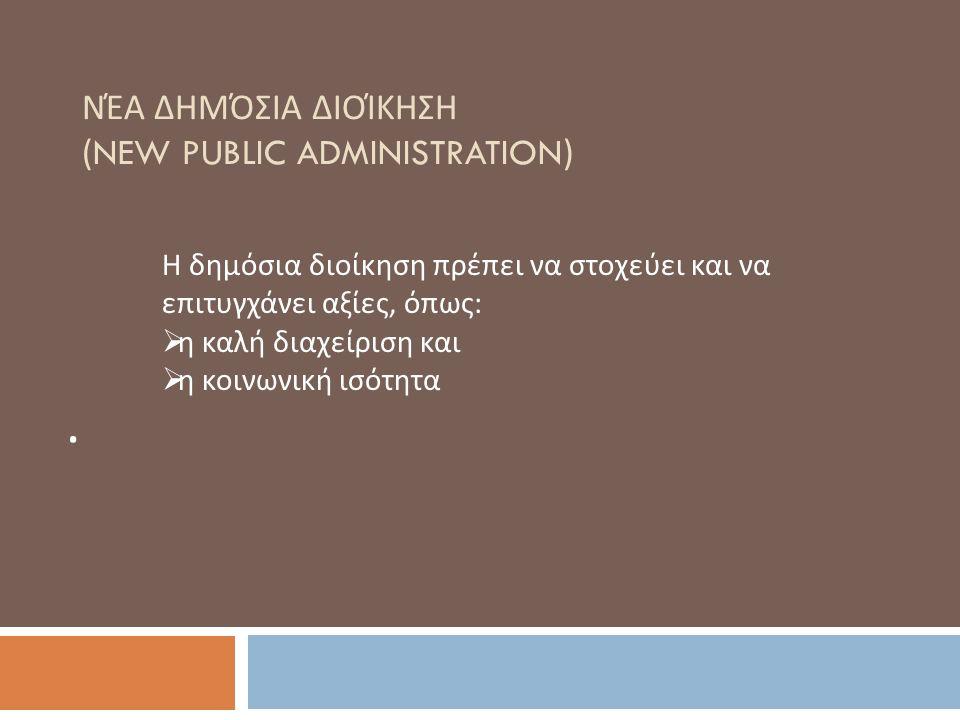 ΝΈΑ ΔΗΜΌΣΙΑ ΔΙΟΊΚΗΣΗ (NEW PUBLIC ADMINISTRATION). Η δημόσια διοίκηση πρέπει να στοχεύει και να επιτυγχάνει αξίες, όπως :  η καλή διαχείριση και  η κ