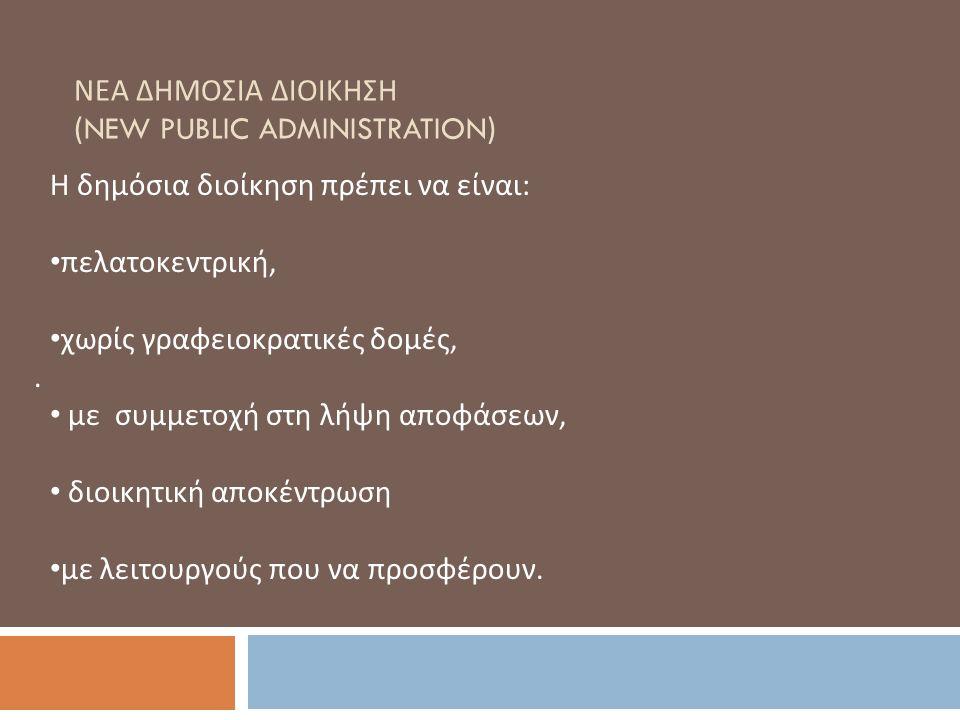 ΝΕΑ ΔΗΜΟΣΙΑ ΔΙΟΙΚΗΣΗ (NEW PUBLIC ADMINISTRATION). Η δημόσια διοίκηση πρέπει να είναι : πελατοκεντρική, χωρίς γραφειοκρατικές δομές, με συμμετοχή στη λ