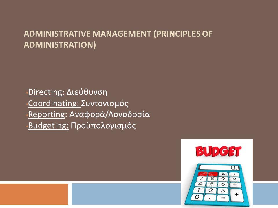 ADMINISTRATIVE MANAGEMENT (PRINCIPLES OF ADMINISTRATION) Directing: Διεύθυνση Coordinating: Συντονισμός Reporting: Αναφορά/Λογοδοσία Budgeting: Προϋπο