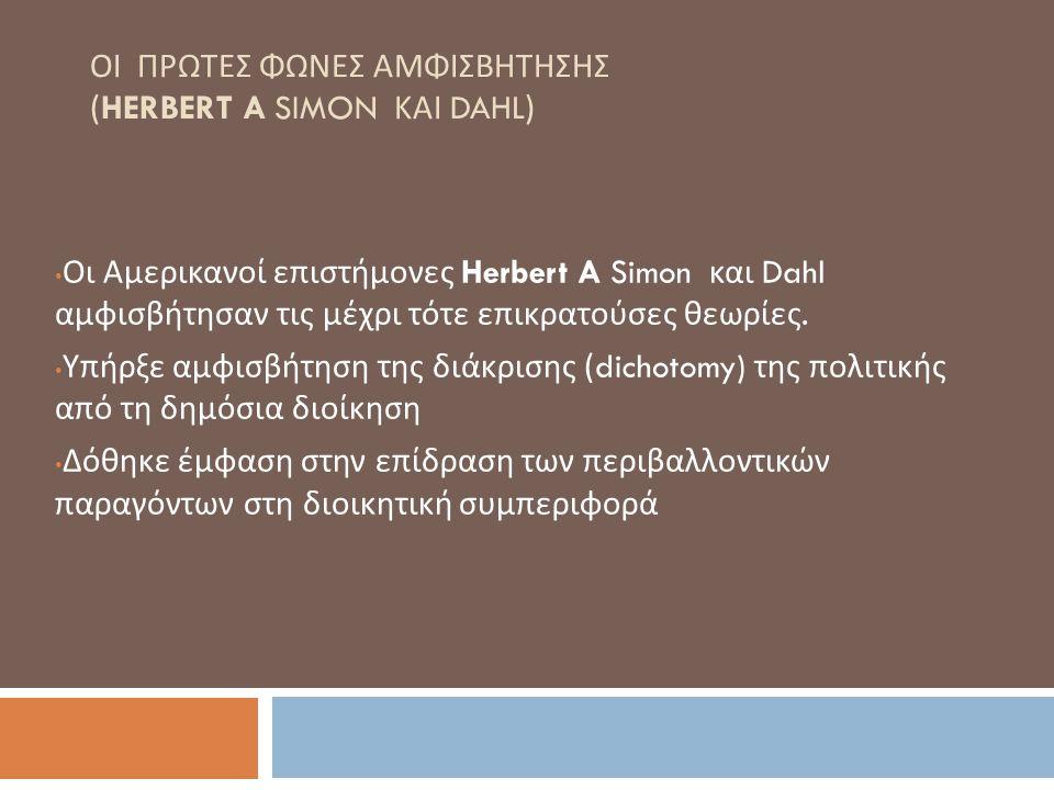 ΟΙ ΠΡΩΤΕΣ ΦΩΝΕΣ ΑΜΦΙΣΒΗΤΗΣΗΣ (HERBERT A SIMON ΚΑΙ DAHL) Οι Αμερικανοί επιστήμονες Herbert A Simon και Dahl αμφισβήτησαν τις μέχρι τότε επικρατούσες θε