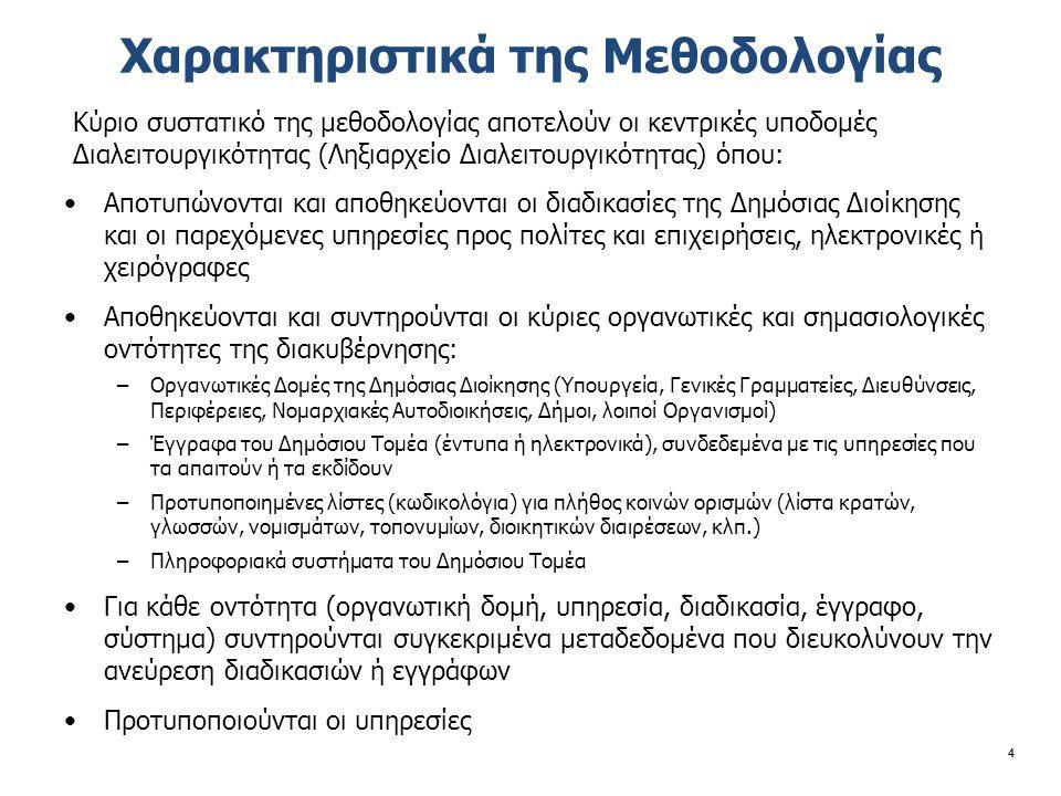 Χαρακτηριστικά της Μεθοδολογίας 4 Κύριο συστατικό της μεθοδολογίας αποτελούν οι κεντρικές υποδομές Διαλειτουργικότητας (Ληξιαρχείο Διαλειτουργικότητας) όπου: Αποτυπώνονται και αποθηκεύονται οι διαδικασίες της Δημόσιας Διοίκησης και οι παρεχόμενες υπηρεσίες προς πολίτες και επιχειρήσεις, ηλεκτρονικές ή χειρόγραφες Αποθηκεύονται και συντηρούνται οι κύριες οργανωτικές και σημασιολογικές οντότητες της διακυβέρνησης: –Οργανωτικές Δομές της Δημόσιας Διοίκησης (Υπουργεία, Γενικές Γραμματείες, Διευθύνσεις, Περιφέρειες, Νομαρχιακές Αυτοδιοικήσεις, Δήμοι, λοιποί Οργανισμοί) –Έγγραφα του Δημόσιου Τομέα (έντυπα ή ηλεκτρονικά), συνδεδεμένα με τις υπηρεσίες που τα απαιτούν ή τα εκδίδουν –Προτυποποιημένες λίστες (κωδικολόγια) για πλήθος κοινών ορισμών (λίστα κρατών, γλωσσών, νομισμάτων, τοπονυμίων, διοικητικών διαιρέσεων, κλπ.) –Πληροφοριακά συστήματα του Δημόσιου Τομέα Για κάθε οντότητα (οργανωτική δομή, υπηρεσία, διαδικασία, έγγραφο, σύστημα) συντηρούνται συγκεκριμένα μεταδεδομένα που διευκολύνουν την ανεύρεση διαδικασιών ή εγγράφων Προτυποποιούνται οι υπηρεσίες
