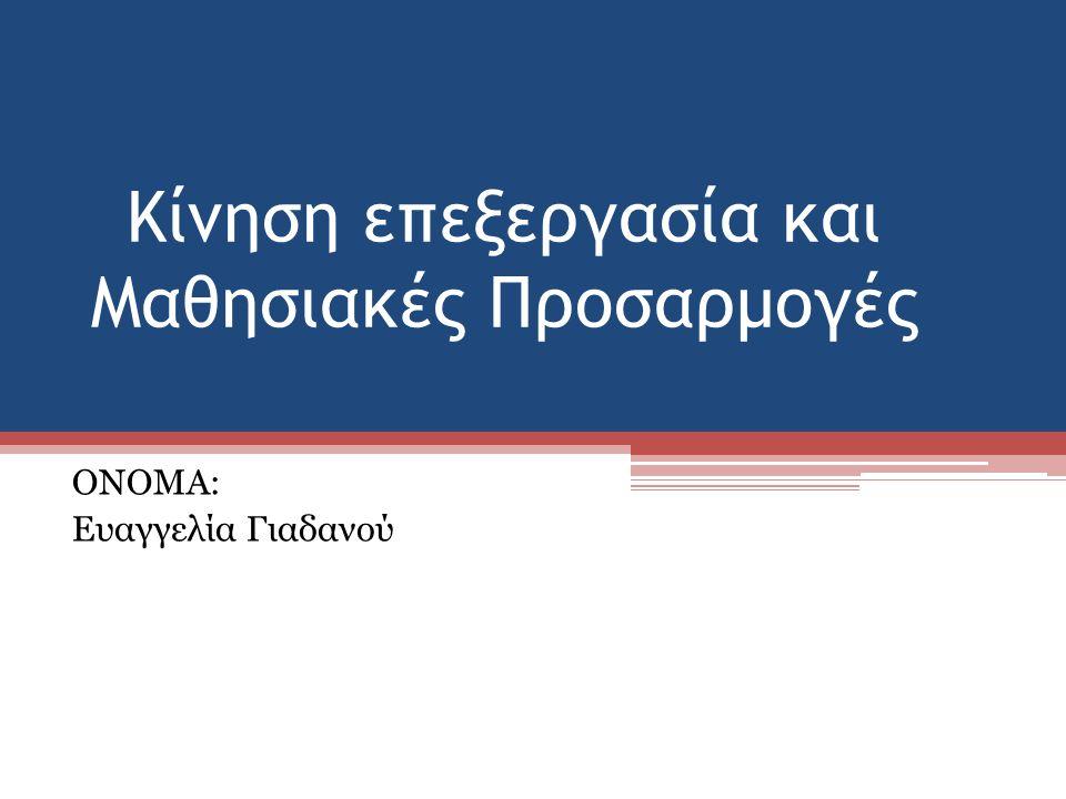 Κίνηση επεξεργασία και Μαθησιακές Προσαρμογές ΟΝΟΜΑ: Ευαγγελία Γιαδανού