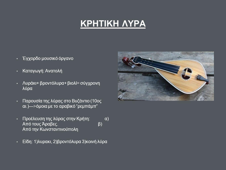 ΚΡΗΤΙΚΗ ΛΥΡΑ Έγχορδο μουσικό όργανο Καταγωγή: Ανατολή Λυράκι+ βροντόλυρα+ βιολί= σύγχρονη λύρα Παρουσία της λύρας στο Βυζάντιο (10ος αι.)—>όμοια με το