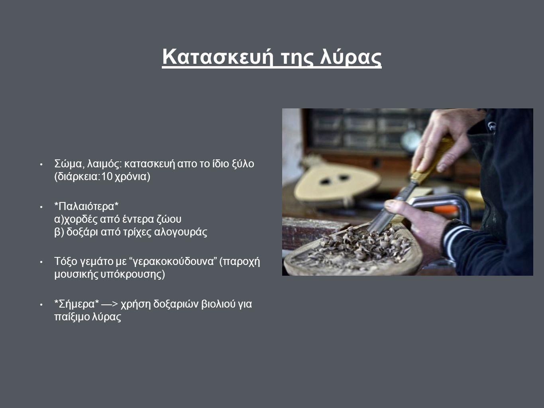 Κατασκευή της λύρας Σώμα, λαιμός: κατασκευή απο το ίδιο ξύλο (διάρκεια:10 χρόνια) *Παλαιότερα* α)χορδές από έντερα ζώου β) δοξάρι από τρίχες αλογουράς Τόξο γεμάτο με γερακοκούδουνα (παροχή μουσικής υπόκρουσης) *Σήμερα* —> χρήση δοξαριών βιολιού για παίξιμο λύρας