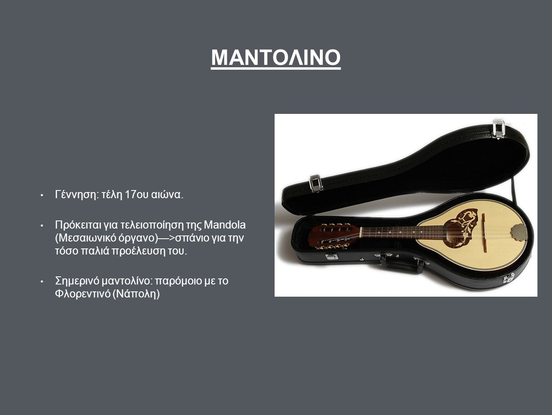 ΜΑΝΤΟΛΙΝΟ Γέννηση: τέλη 17ου αιώνα. Πρόκειται για τελειοποίηση της Mandola (Μεσαιωνικό όργανο)—>σπάνιο για την τόσο παλιά προέλευση του. Σημερινό μαντ