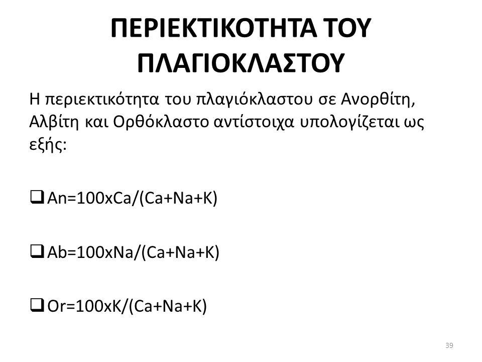 ΠΕΡΙΕΚΤΙΚΟΤΗΤΑ ΤΟΥ ΠΛΑΓΙΟΚΛΑΣΤΟΥ Η περιεκτικότητα του πλαγιόκλαστου σε Ανορθίτη, Αλβίτη και Ορθόκλαστο αντίστοιχα υπολογίζεται ως εξής:  An=100xCa/(Ca+Na+K)  Ab=100xNa/(Ca+Na+K)  Or=100xK/(Ca+Na+K) 39