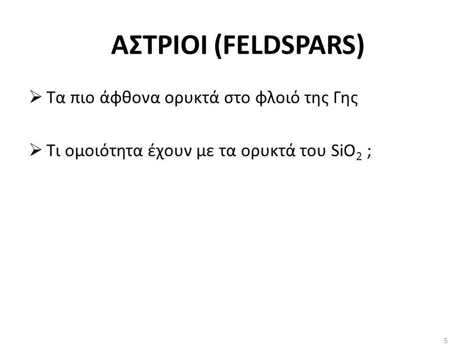 ΑΣΤΡΙΟΙ (FELDSPARS)  Τα πιο άφθονα ορυκτά στο φλοιό της Γης  Τι ομοιότητα έχουν με τα ορυκτά του SiO 2 ; 5