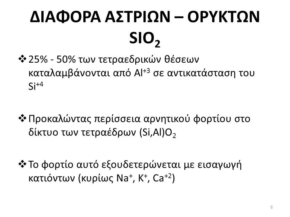 ΔΙΑΦΟΡΑ ΑΣΤΡΙΩΝ – ΟΡΥΚΤΩΝ SIO 2  25% - 50% των τετραεδρικών θέσεων καταλαμβάνονται από Al +3 σε αντικατάσταση του Si +4  Προκαλώντας περίσσεια αρνητικού φορτίου στο δίκτυο των τετραέδρων (Si,Al)O 2  Το φορτίο αυτό εξουδετερώνεται με εισαγωγή κατιόντων (κυρίως Na +, K +, Ca +2 ) 6