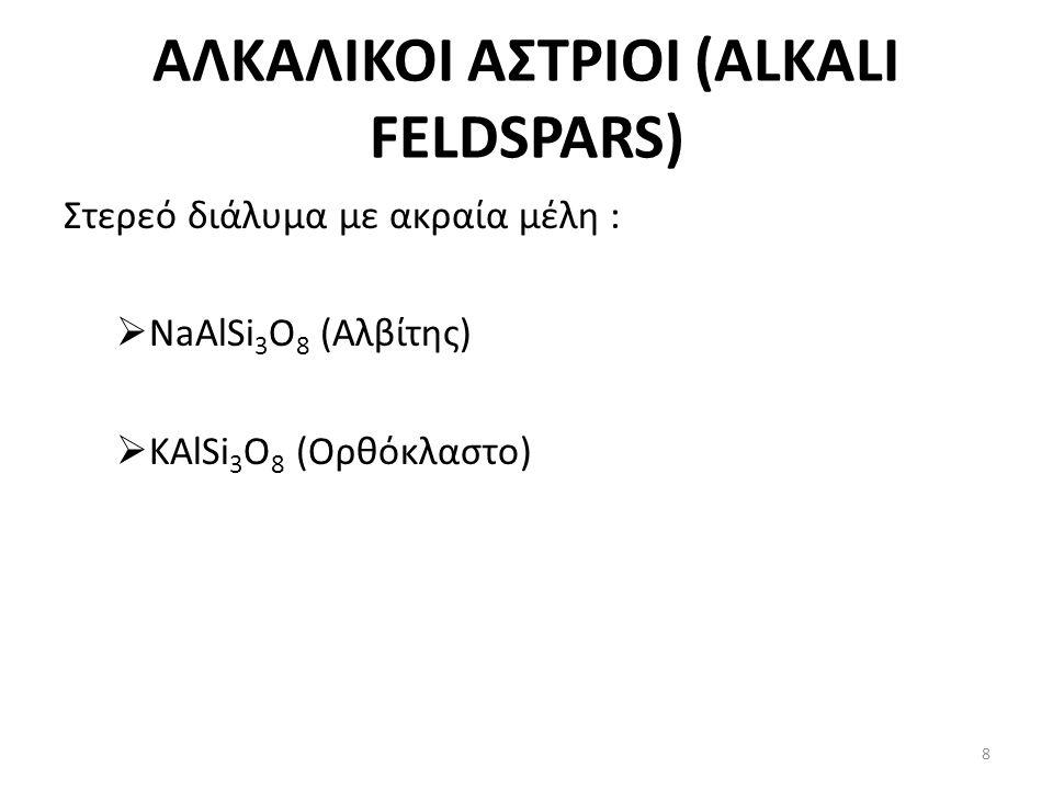 ΑΛΚΑΛΙΚΟΙ ΑΣΤΡΙΟΙ (ALKALI FELDSPARS) Στερεό διάλυμα με ακραία μέλη :  NaAlSi 3 O 8 (Αλβίτης)  KAlSi 3 O 8 (Ορθόκλαστο) 8