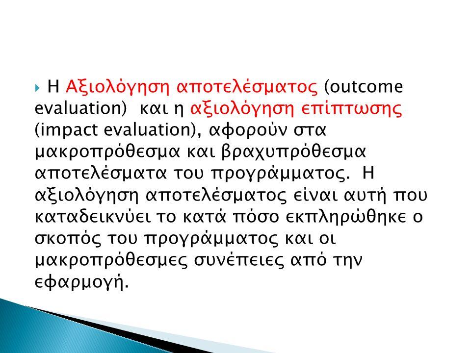  Η Αξιολόγηση αποτελέσματος (outcome evaluation) και η αξιολόγηση επίπτωσης (impact evaluation), αφορούν στα μακροπρόθεσμα και βραχυπρόθεσμα αποτελέσματα του προγράμματος.