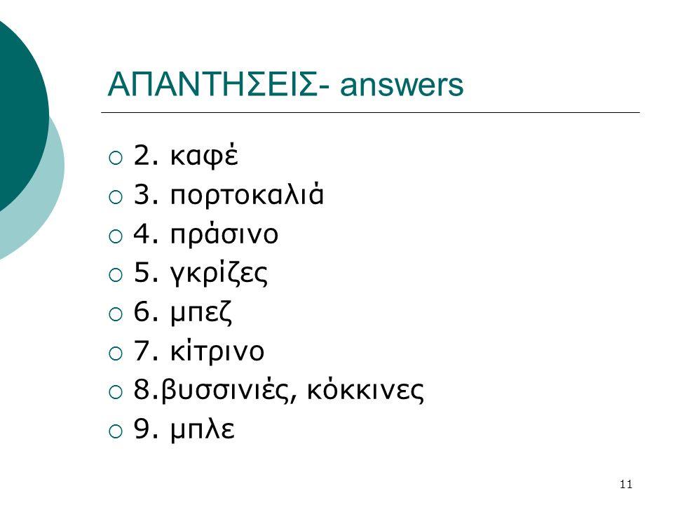 11 ΑΠΑΝΤΗΣΕΙΣ- answers  2. καφέ  3. πορτοκαλιά  4. πράσινο  5. γκρίζες  6. μπεζ  7. κίτρινο  8.βυσσινιές, κόκκινες  9. μπλε