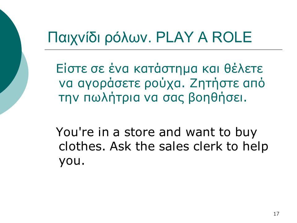 17 Παιχνίδι ρόλων. PLAY A ROLE Είστε σε ένα κατάστημα και θέλετε να αγοράσετε ρούχα. Ζητήστε από την πωλήτρια να σας βοηθήσει. You're in a store and w