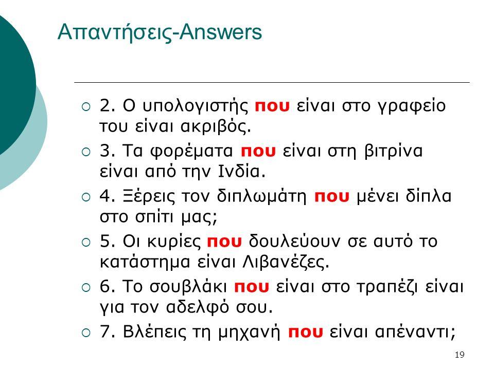 19 Απαντήσεις-Answers  2. Ο υπολογιστής που είναι στο γραφείο του είναι ακριβός.  3. Τα φορέματα που είναι στη βιτρίνα είναι από την Ινδία.  4. Ξέρ