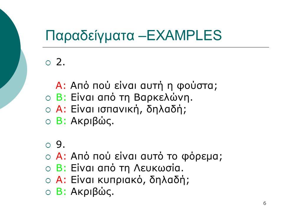 6 Παραδείγματα –EXAMPLES  2. Α: Από πού είναι αυτή η φούστα;  B: Είναι από τη Βαρκελώνη.  Α: Είναι ισπανική, δηλαδή;  Β: Ακριβώς.  9.  Α: Από πο