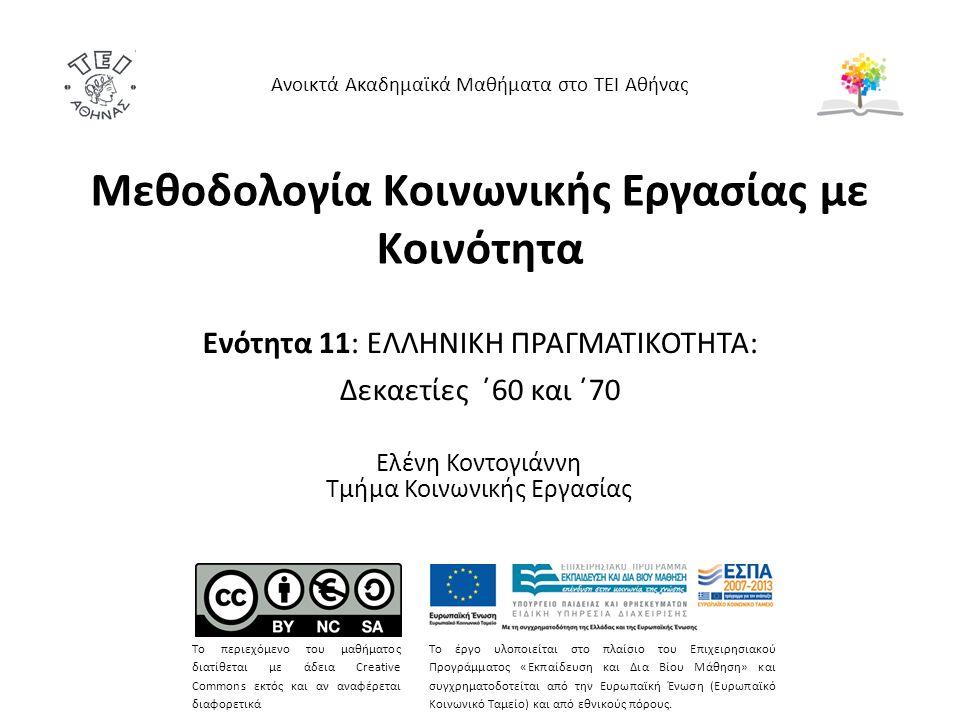 Μεθοδολογία Κοινωνικής Εργασίας με Κοινότητα Ενότητα 11: ΕΛΛΗΝΙΚΗ ΠΡΑΓΜΑΤΙΚΟΤΗΤΑ: Δεκαετίες ΄60 και ΄70 Ελένη Κοντογιάννη Τμήμα Κοινωνικής Εργασίας Ανοικτά Ακαδημαϊκά Μαθήματα στο ΤΕΙ Αθήνας Το περιεχόμενο του μαθήματος διατίθεται με άδεια Creative Commons εκτός και αν αναφέρεται διαφορετικά Το έργο υλοποιείται στο πλαίσιο του Επιχειρησιακού Προγράμματος «Εκπαίδευση και Δια Βίου Μάθηση» και συγχρηματοδοτείται από την Ευρωπαϊκή Ένωση (Ευρωπαϊκό Κοινωνικό Ταμείο) και από εθνικούς πόρους.