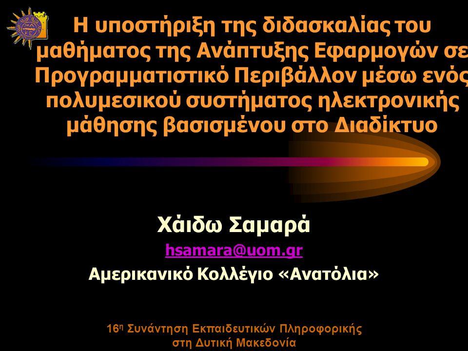 16 η Συνάντηση Εκπαιδευτικών Πληροφορικής στη Δυτική Μακεδονία Η υποστήριξη της διδασκαλίας του μαθήματος της Ανάπτυξης Εφαρμογών σε Προγραμματιστικό Περιβάλλον μέσω ενός πολυμεσικού συστήματος ηλεκτρονικής μάθησης βασισμένου στο Διαδίκτυο Χάιδω Σαμαρά hsamara@uom.gr Αμερικανικό Κολλέγιο «Ανατόλια»