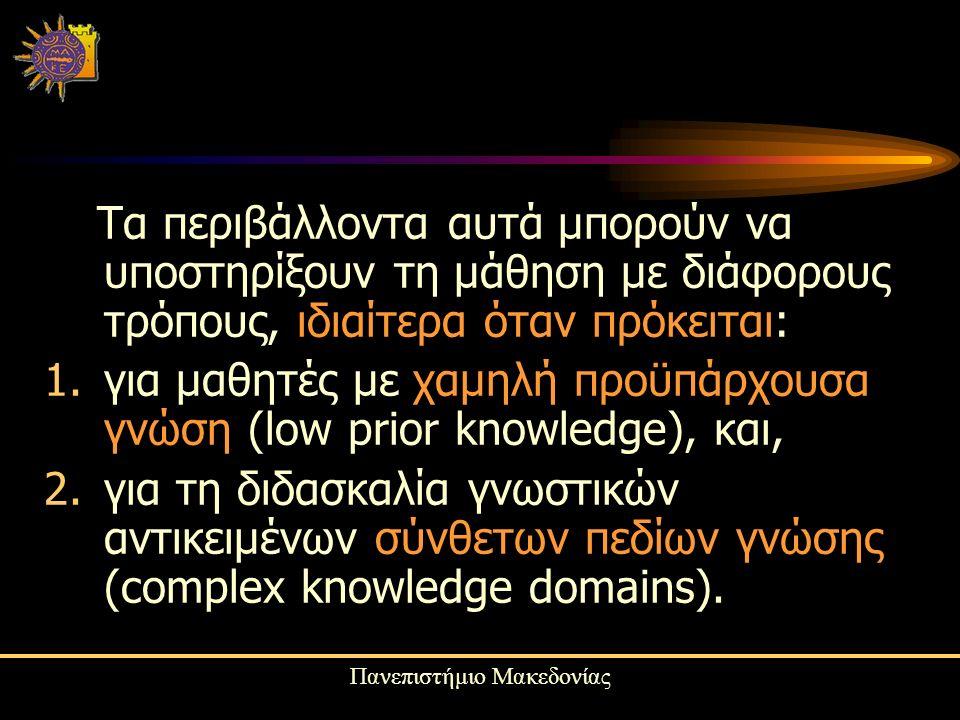 Πανεπιστήμιο Μακεδονίας Τα περιβάλλοντα αυτά μπορούν να υποστηρίξουν τη μάθηση με διάφορους τρόπους, ιδιαίτερα όταν πρόκειται: 1.για μαθητές με χαμηλή προϋπάρχουσα γνώση (low prior knowledge), και, 2.για τη διδασκαλία γνωστικών αντικειμένων σύνθετων πεδίων γνώσης (complex knowledge domains).