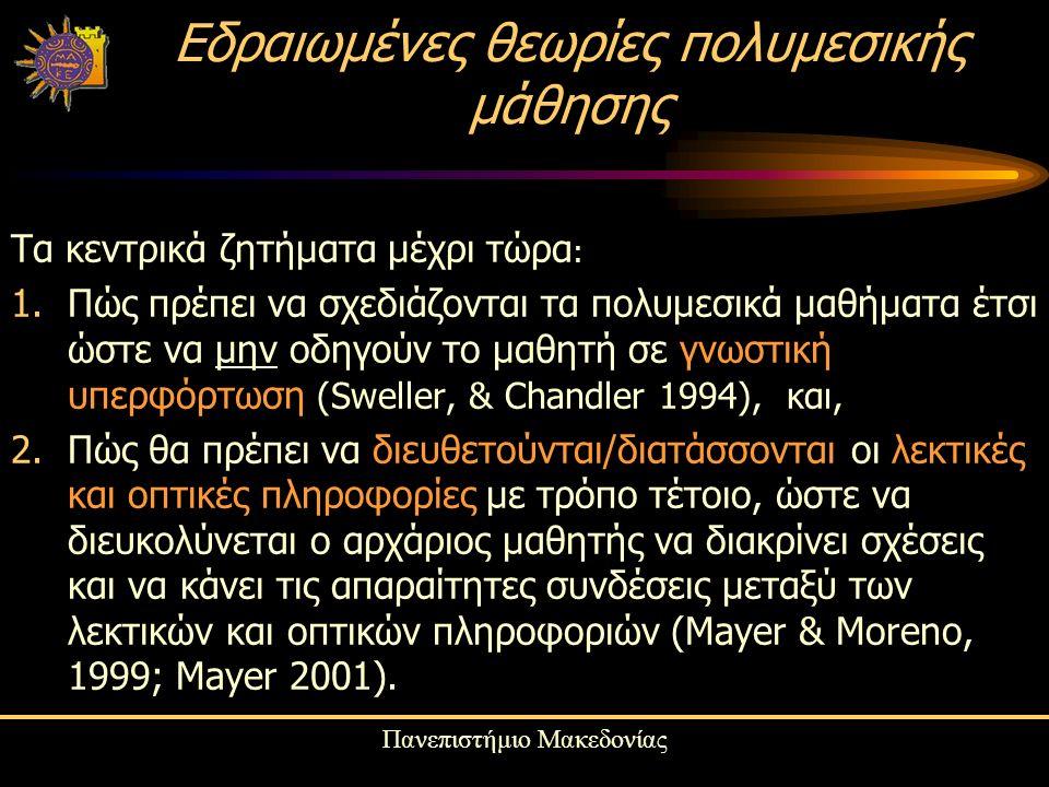 Πανεπιστήμιο Μακεδονίας Τα κεντρικά ζητήματα μέχρι τώρα : 1.Πώς πρέπει να σχεδιάζονται τα πολυμεσικά μαθήματα έτσι ώστε να μην οδηγούν το μαθητή σε γνωστική υπερφόρτωση (Sweller, & Chandler 1994), και, 2.Πώς θα πρέπει να διευθετούνται/διατάσσονται οι λεκτικές και οπτικές πληροφορίες με τρόπο τέτοιο, ώστε να διευκολύνεται ο αρχάριος μαθητής να διακρίνει σχέσεις και να κάνει τις απαραίτητες συνδέσεις μεταξύ των λεκτικών και οπτικών πληροφοριών (Mayer & Moreno, 1999; Mayer 2001).