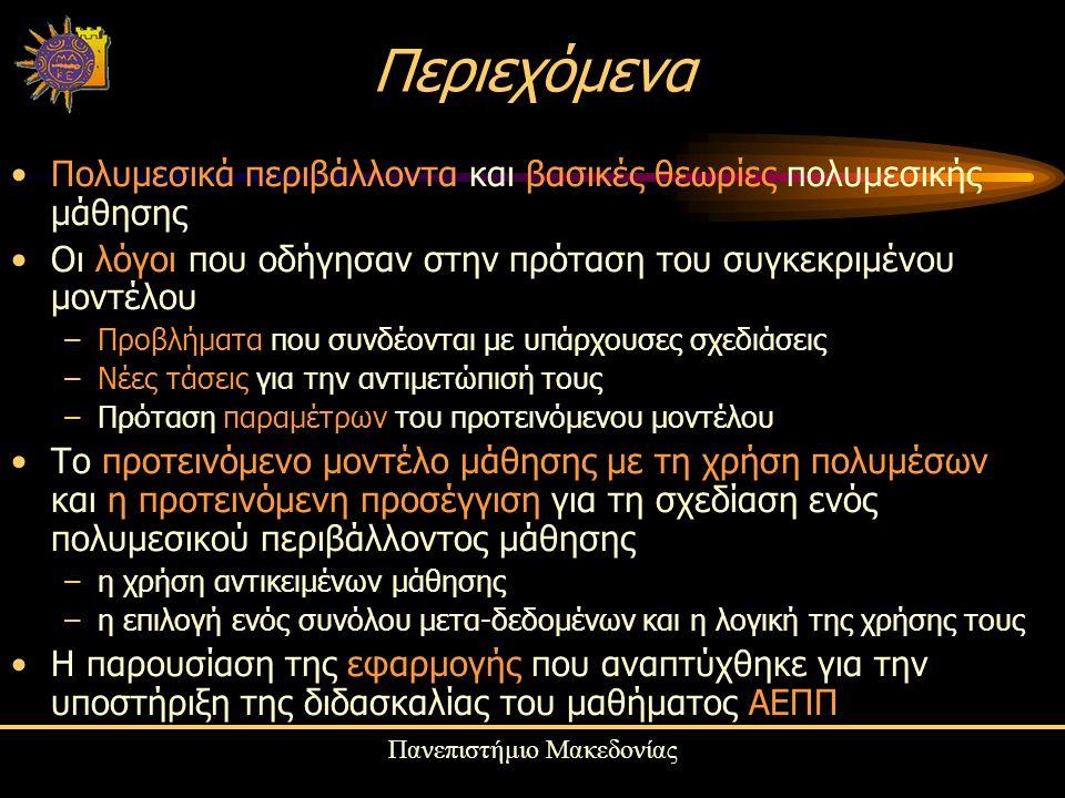 Πανεπιστήμιο Μακεδονίας Περιεχόμενα Πολυμεσικά περιβάλλοντα και βασικές θεωρίες πολυμεσικής μάθησης Οι λόγοι που οδήγησαν στην πρόταση του συγκεκριμένου μοντέλου –Προβλήματα που συνδέονται με υπάρχουσες σχεδιάσεις –Νέες τάσεις για την αντιμετώπισή τους –Πρόταση παραμέτρων του προτεινόμενου μοντέλου Το προτεινόμενο μοντέλο μάθησης με τη χρήση πολυμέσων και η προτεινόμενη προσέγγιση για τη σχεδίαση ενός πολυμεσικού περιβάλλοντος μάθησης –η χρήση αντικειμένων μάθησης –η επιλογή ενός συνόλου μετα-δεδομένων και η λογική της χρήσης τους Η παρουσίαση της εφαρμογής που αναπτύχθηκε για την υποστήριξη της διδασκαλίας του μαθήματος ΑΕΠΠ