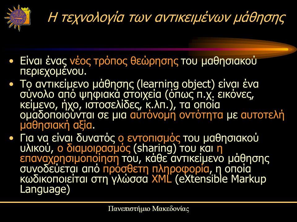 Πανεπιστήμιο Μακεδονίας Η τεχνολογία των αντικειμένων μάθησης Eίναι ένας νέος τρόπος θεώρησης του μαθησιακού περιεχομένου.
