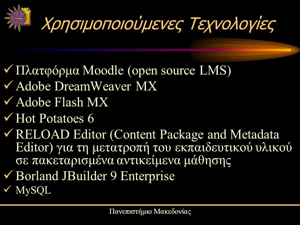 Πανεπιστήμιο Μακεδονίας Χρησιμοποιούμενες Τεχνολογίες Πλατφόρμα Moodle (open source LMS) Adobe DreamWeaver MX Adobe Flash MX Hot Potatoes 6 RELOAD Editor (Content Package and Metadata Editor) για τη μετατροπή του εκπαιδευτικού υλικού σε πακεταρισμένα αντικείμενα μάθησης Borland JBuilder 9 Enterprise MySQL