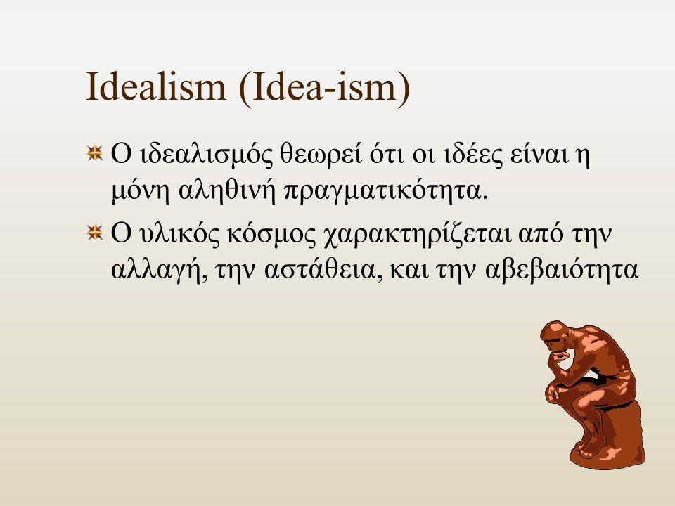 Idealism (Idea-ism) Ο ιδεαλισμός θεωρεί ότι οι ιδέες είναι η μόνη αληθινή πραγματικότητα.