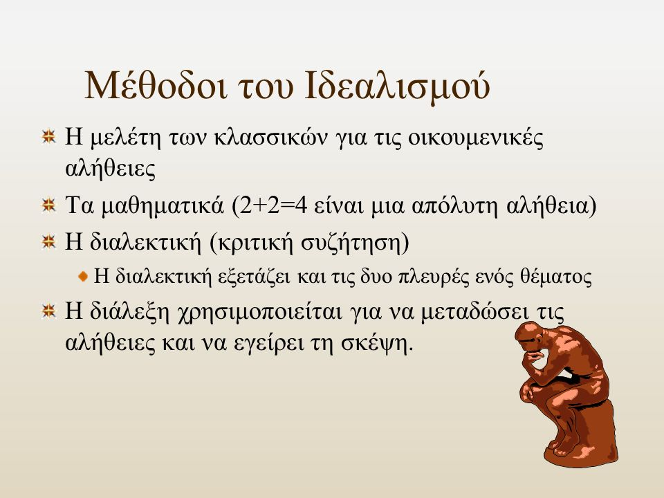 Μέθοδοι του Ιδεαλισμού Η μελέτη των κλασσικών για τις οικουμενικές αλήθειες Τα μαθηματικά (2+2=4 είναι μια απόλυτη αλήθεια) Η διαλεκτική (κριτική συζήτηση) Η διαλεκτική εξετάζει και τις δυο πλευρές ενός θέματος Η διάλεξη χρησιμοποιείται για να μεταδώσει τις αλήθειες και να εγείρει τη σκέψη.