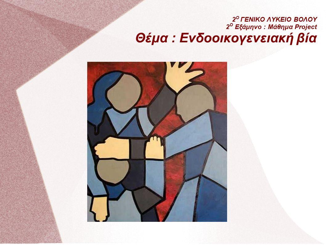 2 Ο ΓΕΝΙΚΟ ΛΥΚΕΙΟ ΒΟΛΟΥ 2 Ο Εξάμηνο : Μάθημα Project Θέμα : Ενδοοικογενειακή βία