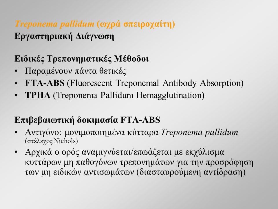 Treponema pallidum (ωχρά σπειροχαίτη) Εργαστηριακή Διάγνωση Ειδικές Τρεπονηματικές Μέθοδοι Παραμένουν πάντα θετικές FTA-ABS (Fluorescent Treponemal Antibody Absorption) TPHA (Treponema Pallidum Hemagglutination) Επιβεβαιωτική δοκιμασία FTA-ABS Αντιγόνο: μονιμοποιημένα κύτταρα Treponema pallidum (στέλεχος Nichols) Αρχικά ο ορός αναμιγνύεται/επωάζεται με εκχύλισμα κυττάρων μη παθογόνων τρεπονημάτων για την προσρόφηση των μη ειδικών αντισωμάτων (διασταυρούμενη αντίδραση)
