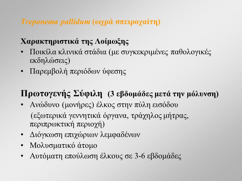Treponema pallidum (ωχρά σπειροχαίτη) Χαρακτηριστικά της Λοίμωξης Ποικίλα κλινικά στάδια (με συγκεκριμένες παθολογικές εκδηλώσεις) Παρεμβολή περιόδων ύφεσης Πρωτογενής Σύφιλη (3 εβδομάδες μετά την μόλυνση) Ανώδυνο (μονήρες) έλκος στην πύλη εισόδου (εξωτερικά γεννητικά όργανα, τράχηλος μήτρας, περιπρωκτική περιοχή) Διόγκωση επιχώριων λεμφαδένων Μολυσματικό άτομο Αυτόματη επούλωση έλκους σε 3-6 εβδομάδες