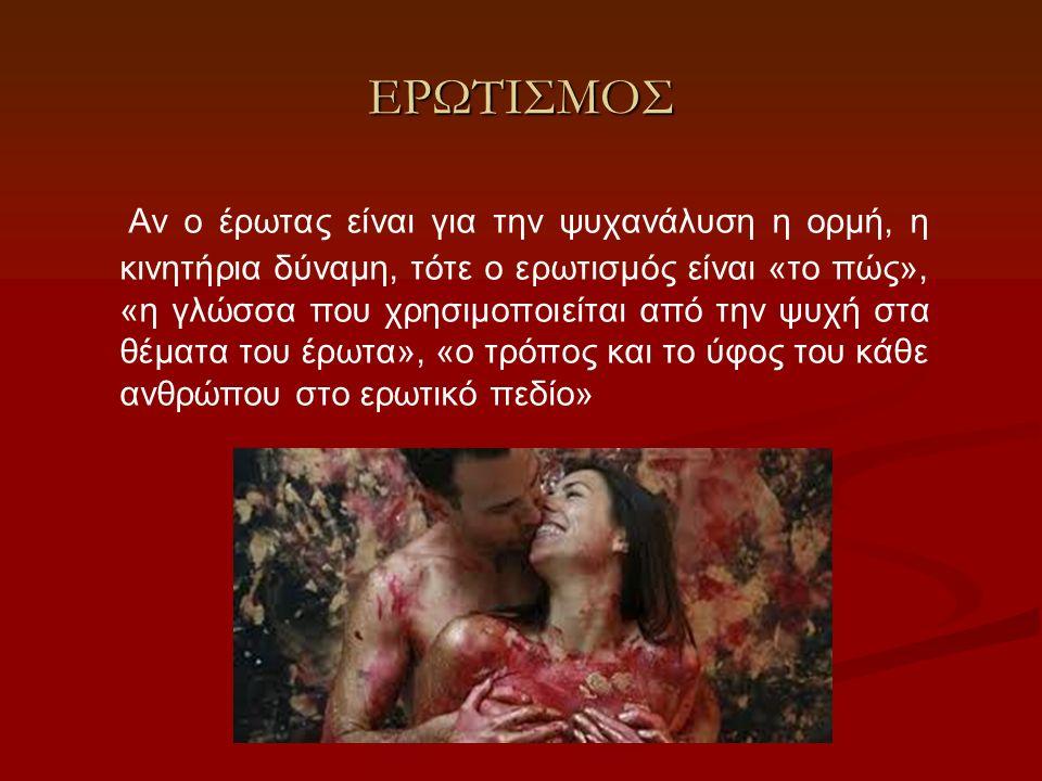 ΕΡΩΤΙΣΜΟΣ Αν ο έρωτας είναι για την ψυχανάλυση η ορμή, η κινητήρια δύναμη, τότε ο ερωτισμός είναι «το πώς», «η γλώσσα που χρησιμοποιείται από την ψυχή