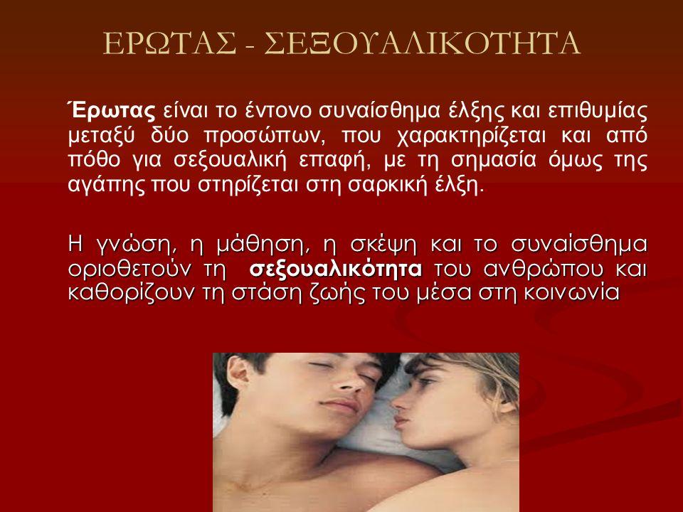 ΕΡΩΤΑΣ - ΣΕΞΟΥΑΛΙΚΟΤΗΤΑ Έρωτας είναι το έντονο συναίσθημα έλξης και επιθυμίας μεταξύ δύο προσώπων, που χαρακτηρίζεται και από πόθο για σεξουαλική επαφ
