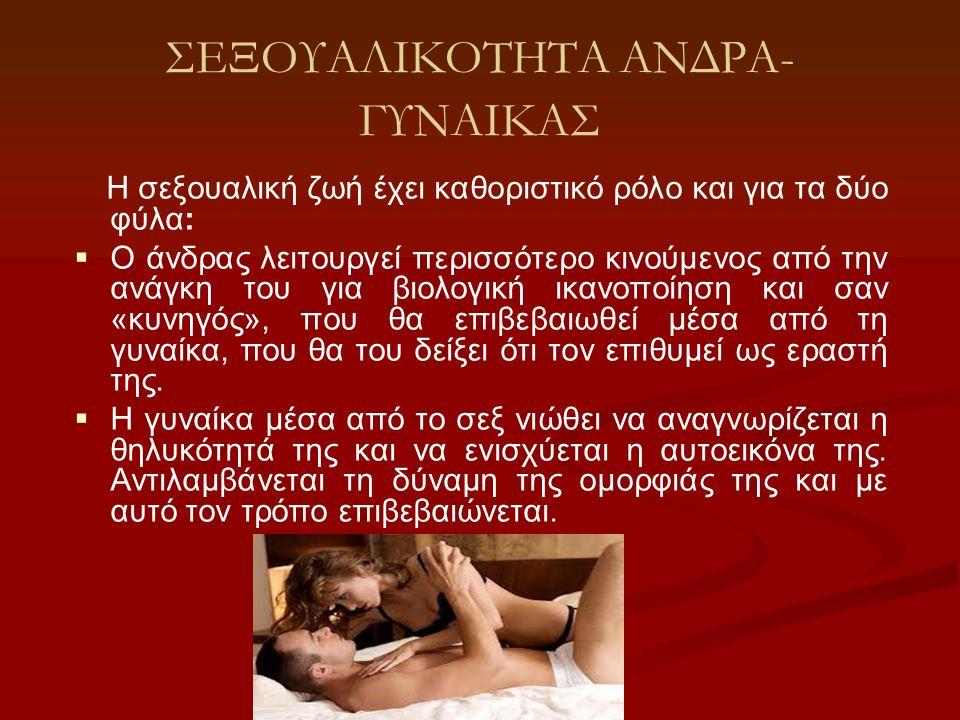 ΣΕΞΟΥΑΛΙΚΟΤΗΤΑ ΑΝΔΡΑ- ΓΥΝΑΙΚΑΣ Η σεξουαλική ζωή έχει καθοριστικό ρόλο και για τα δύο φύλα:   Ο άνδρας λειτουργεί περισσότερο κινούμενος από την ανάγ