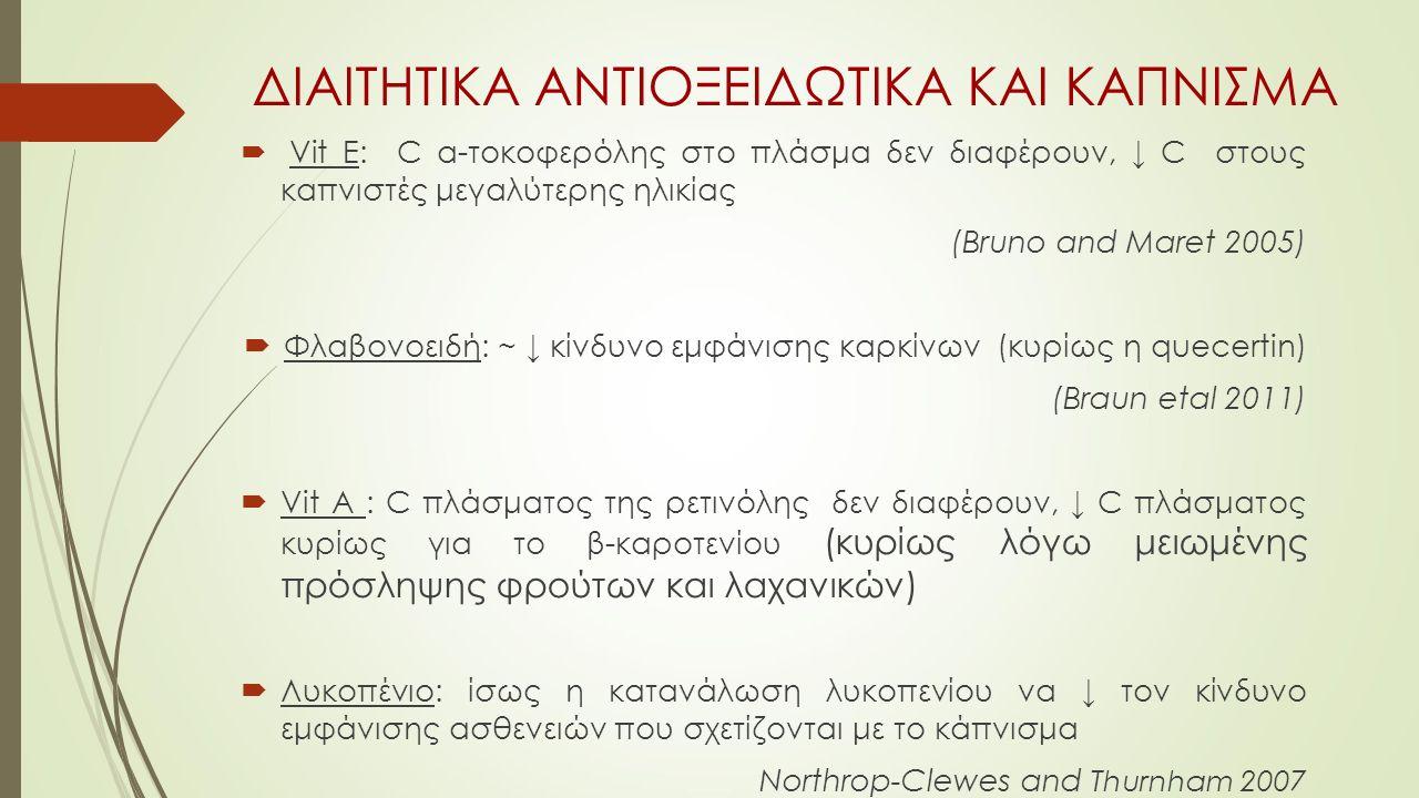 ΔΙΑΙΤΗΤΙΚΑ ΑΝΤΙΟΞΕΙΔΩΤΙΚΑ ΚΑΙ ΚΑΠΝΙΣΜΑ  Vit E: C α-τοκοφερόλης στο πλάσμα δεν διαφέρουν, ↓ C στους καπνιστές μεγαλύτερης ηλικίας (Bruno and Maret 2005)  Φλαβονοειδή: ~ ↓ κίνδυνο εμφάνισης καρκίνων (κυρίως η quecertin) (Braun etal 2011)  Vit A : C πλάσματος της ρετινόλης δεν διαφέρουν, ↓ C πλάσματος κυρίως για το β-καροτενίου (κυρίως λόγω μειωμένης πρόσληψης φρούτων και λαχανικών)  Λυκοπένιο: ίσως η κατανάλωση λυκοπενίου να ↓ τον κίνδυνο εμφάνισης ασθενειών που σχετίζονται με το κάπνισμα Northrop-Clewes and Thurnham 2007