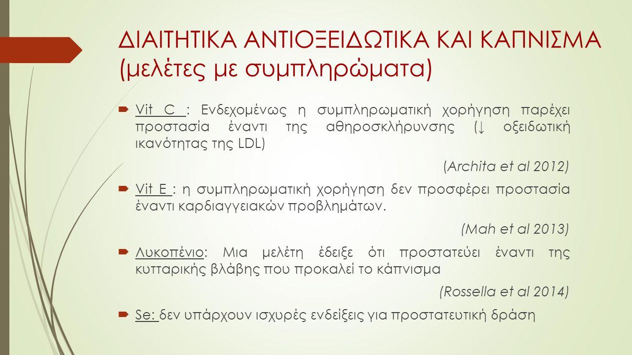 ΔΙΑΙΤΗΤΙΚΑ ΑΝΤΙΟΞΕΙΔΩΤΙΚΑ ΚΑΙ ΚΑΠΝΙΣΜΑ (μελέτες με συμπληρώματα)  Vit C : Ενδεχομένως η συμπληρωματική χορήγηση παρέχει προστασία έναντι της αθηροσκλήρυνσης (↓ οξειδωτική ικανότητας της LDL) (Archita et al 2012)  Vit Ε : η συμπληρωματική χορήγηση δεν προσφέρει προστασία έναντι καρδιαγγειακών προβλημάτων.