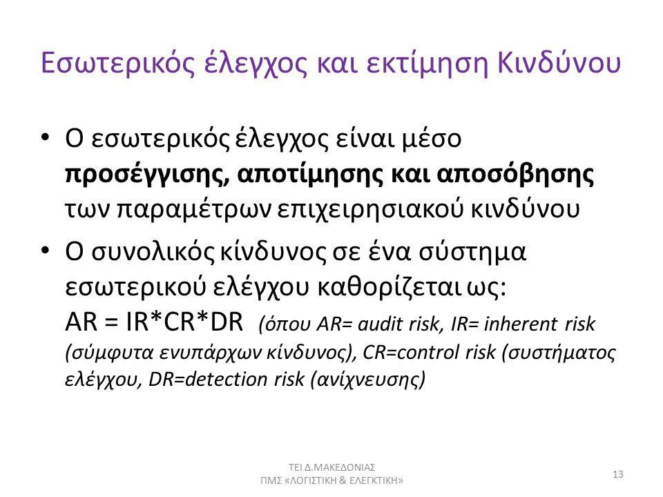 Εσωτερικός έλεγχος και εκτίμηση Κινδύνου Ο εσωτερικός έλεγχος είναι μέσο προσέγγισης, αποτίμησης και αποσόβησης των παραμέτρων επιχειρησιακού κινδύνου Ο συνολικός κίνδυνος σε ένα σύστημα εσωτερικού ελέγχου καθορίζεται ως: AR = IR*CR*DR (όπου AR= audit risk, IR= inherent risk (σύμφυτα ενυπάρχων κίνδυνος), CR=control risk (συστήματος ελέγχου, DR=detection risk (ανίχνευσης) ΤΕΙ Δ.ΜΑΚΕΔΟΝΙΑΣ ΠΜΣ «ΛΟΓΙΣΤΙΚΗ & ΕΛΕΓΚΤΙΚΗ» 13