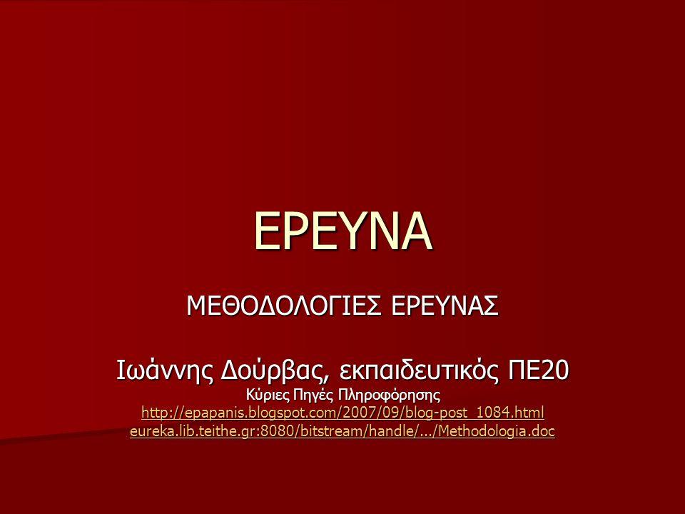 ΕΡΕΥΝΑ ΜΕΘΟΔΟΛΟΓΙΕΣ ΕΡΕΥΝΑΣ Ιωάννης Δούρβας, εκπαιδευτικός ΠΕ20 Κύριες Πηγές Πληροφόρησης http://epapanis.blogspot.com/2007/09/blog-post_1084.html eureka.lib.teithe.gr:8080/bitstream/handle/.../Methodologia.doc