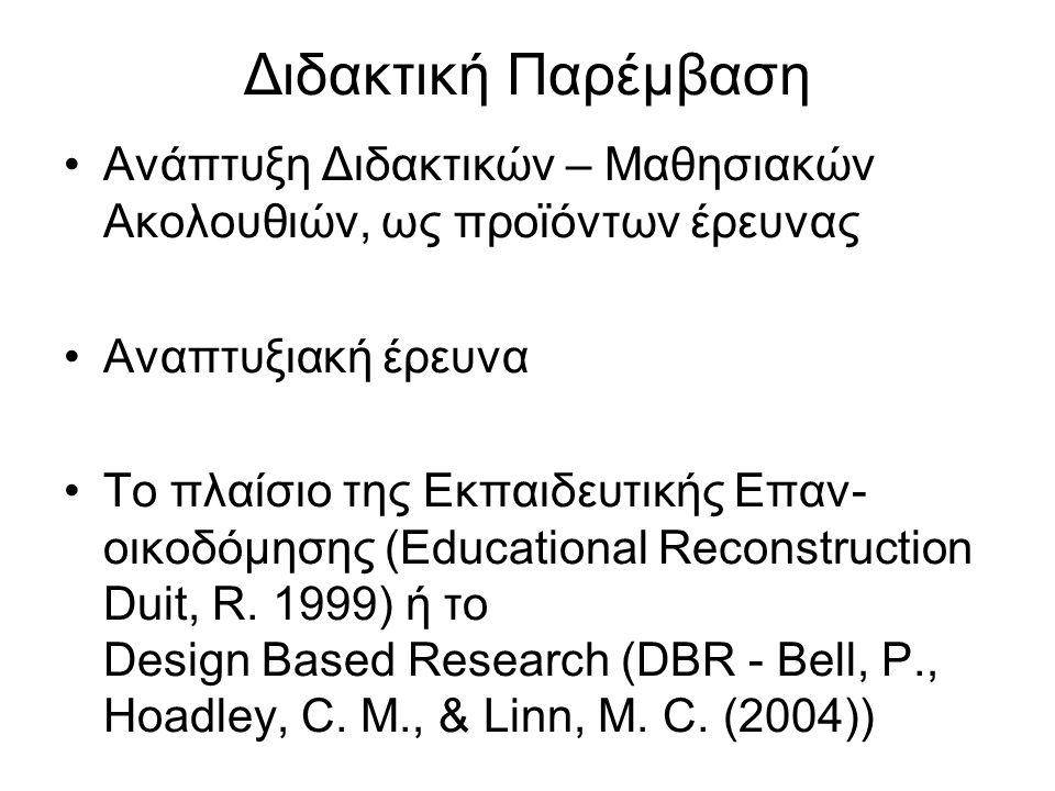 Διδακτική Παρέμβαση Ανάπτυξη Διδακτικών – Μαθησιακών Ακολουθιών, ως προϊόντων έρευνας Αναπτυξιακή έρευνα Το πλαίσιο της Εκπαιδευτικής Επαν- οικοδόμησης (Educational Reconstruction Duit, R.