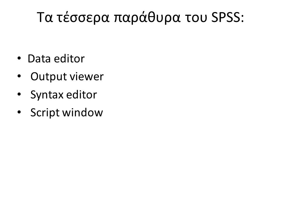 Τα τέσσερα παράθυρα του SPSS: Data editor Output viewer Syntax editor Script window
