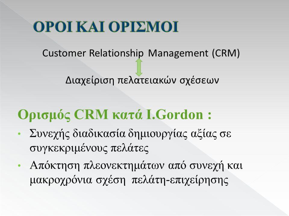 Ορισμός CRM κατά I.Gordon : Συνεχής διαδικασία δημιουργίας αξίας σε συγκεκριμένους πελάτες Απόκτηση πλεονεκτημάτων από συνεχή και μακροχρόνια σχέση πελάτη-επιχείρησης Customer Relationship Management (CRM) Διαχείριση πελατειακών σχέσεων