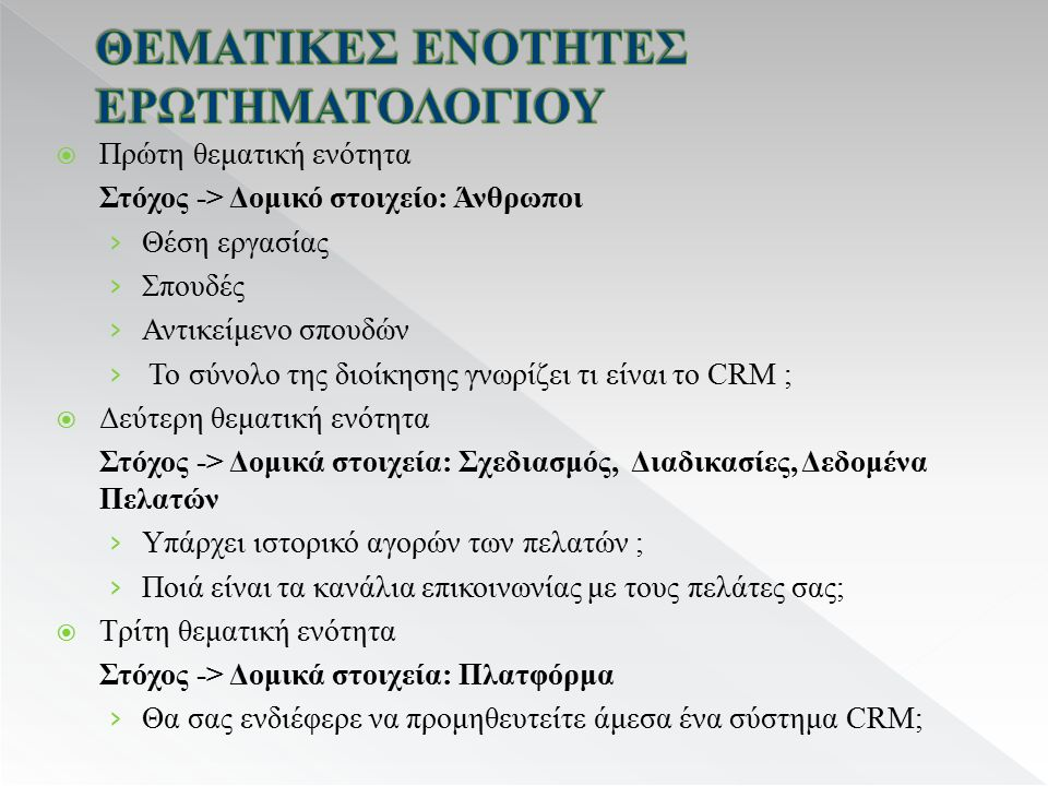  Πρώτη θεματική ενότητα Στόχος -> Δομικό στοιχείο: Άνθρωποι › Θέση εργασίας › Σπουδές › Αντικείμενο σπουδών › Το σύνολο της διοίκησης γνωρίζει τι είναι το CRM ;  Δεύτερη θεματική ενότητα Στόχος -> Δομικά στοιχεία: Σχεδιασμός, Διαδικασίες, Δεδομένα Πελατών › Υπάρχει ιστορικό αγορών των πελατών ; › Ποιά είναι τα κανάλια επικοινωνίας με τους πελάτες σας;  Τρίτη θεματική ενότητα Στόχος -> Δομικά στοιχεία: Πλατφόρμα › Θα σας ενδιέφερε να προμηθευτείτε άμεσα ένα σύστημα CRM;