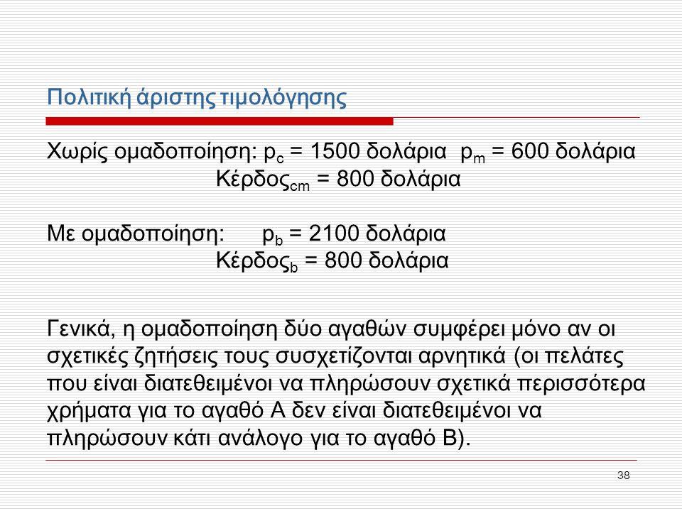 38 Πολιτική άριστης τιμολόγησης Χωρίς ομαδοποίηση: p c = 1500 δολάρια p m = 600 δολάρια Κέρδος cm = 800 δολάρια Με ομαδοποίηση: p b = 2100 δολάρια Κέρδος b = 800 δολάρια Γενικά, η ομαδοποίηση δύο αγαθών συμφέρει μόνο αν οι σχετικές ζητήσεις τους συσχετίζονται αρνητικά (οι πελάτες που είναι διατεθειμένοι να πληρώσουν σχετικά περισσότερα χρήματα για το αγαθό Α δεν είναι διατεθειμένοι να πληρώσουν κάτι ανάλογο για το αγαθό Β).